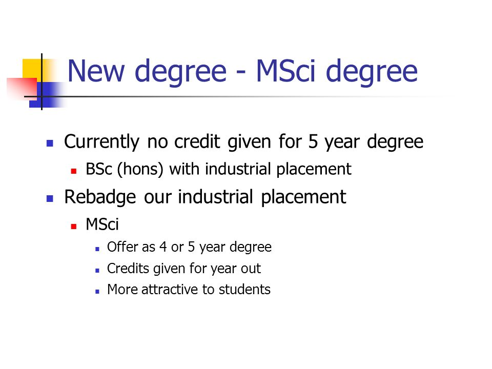 New degree - MSci degree Currently no credit given for 5 year degree BSc (hons) with industrial placement Rebadge our industrial placement MSci Offer as 4 or 5 year degree Credits given for year out More attractive to students