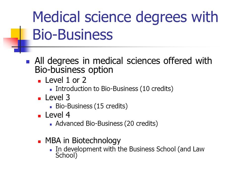 Medical science degrees with Bio-Business All degrees in medical sciences offered with Bio-business option Level 1 or 2 Introduction to Bio-Business (10 credits) Level 3 Bio-Business (15 credits) Level 4 Advanced Bio-Business (20 credits) MBA in Biotechnology In development with the Business School (and Law School)