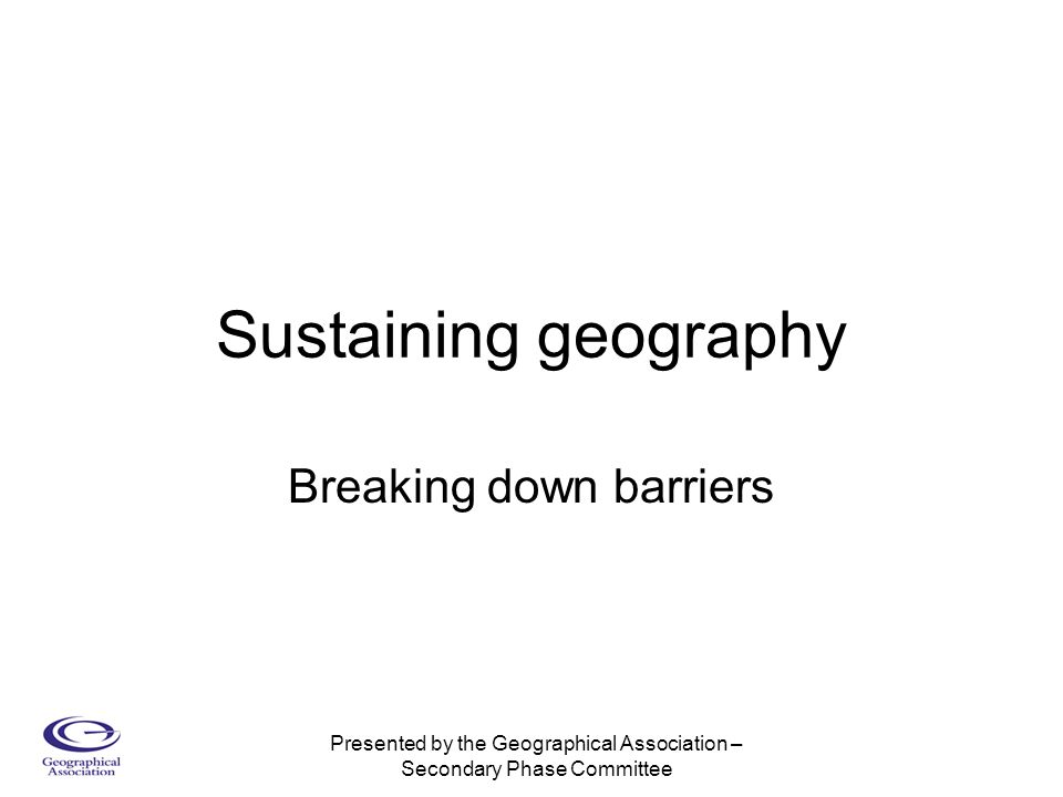 Presented by the Geographical Association – Secondary Phase Committee Sustaining geography Breaking down barriers