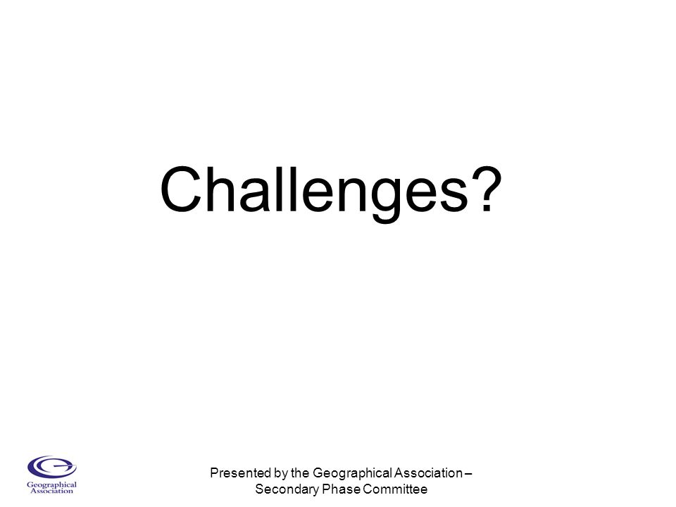 Presented by the Geographical Association – Secondary Phase Committee Challenges