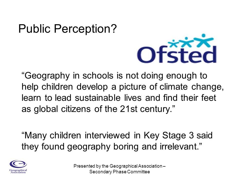 Presented by the Geographical Association – Secondary Phase Committee Geography in schools is not doing enough to help children develop a picture of climate change, learn to lead sustainable lives and find their feet as global citizens of the 21st century.