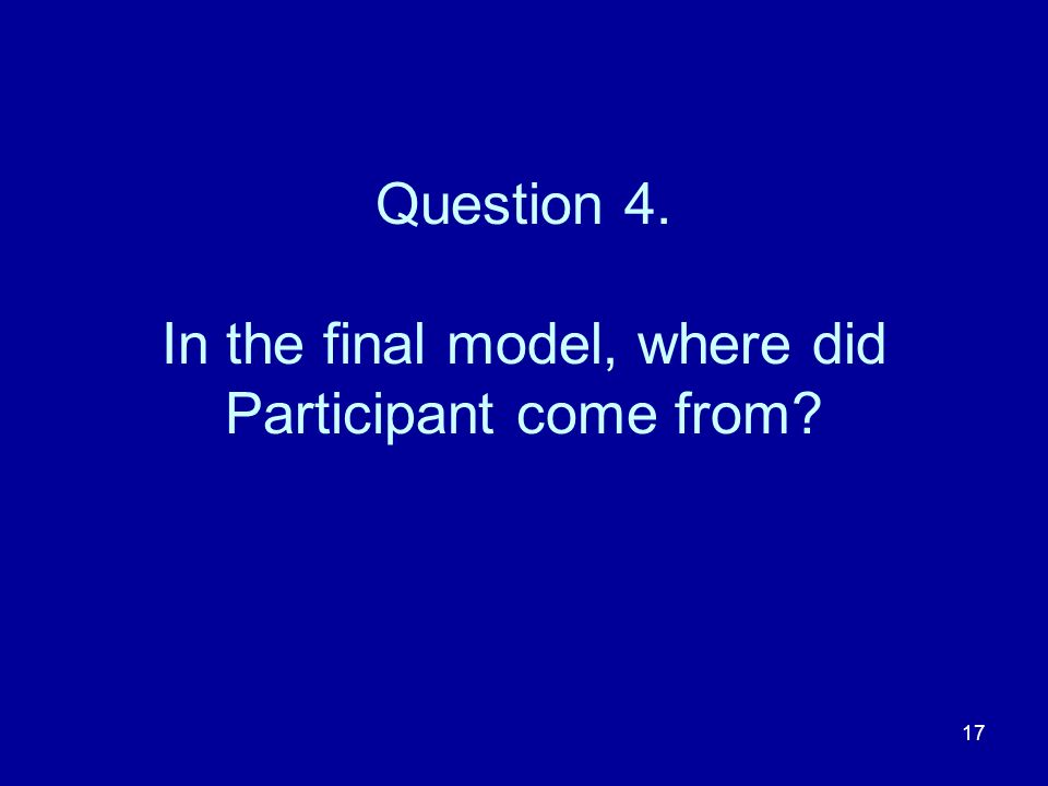 17 Question 4. In the final model, where did Participant come from