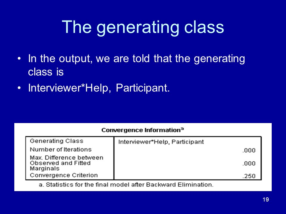 19 The generating class In the output, we are told that the generating class is Interviewer*Help, Participant.