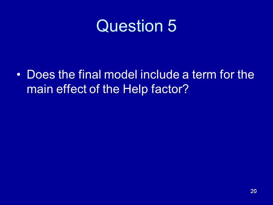 20 Question 5 Does the final model include a term for the main effect of the Help factor