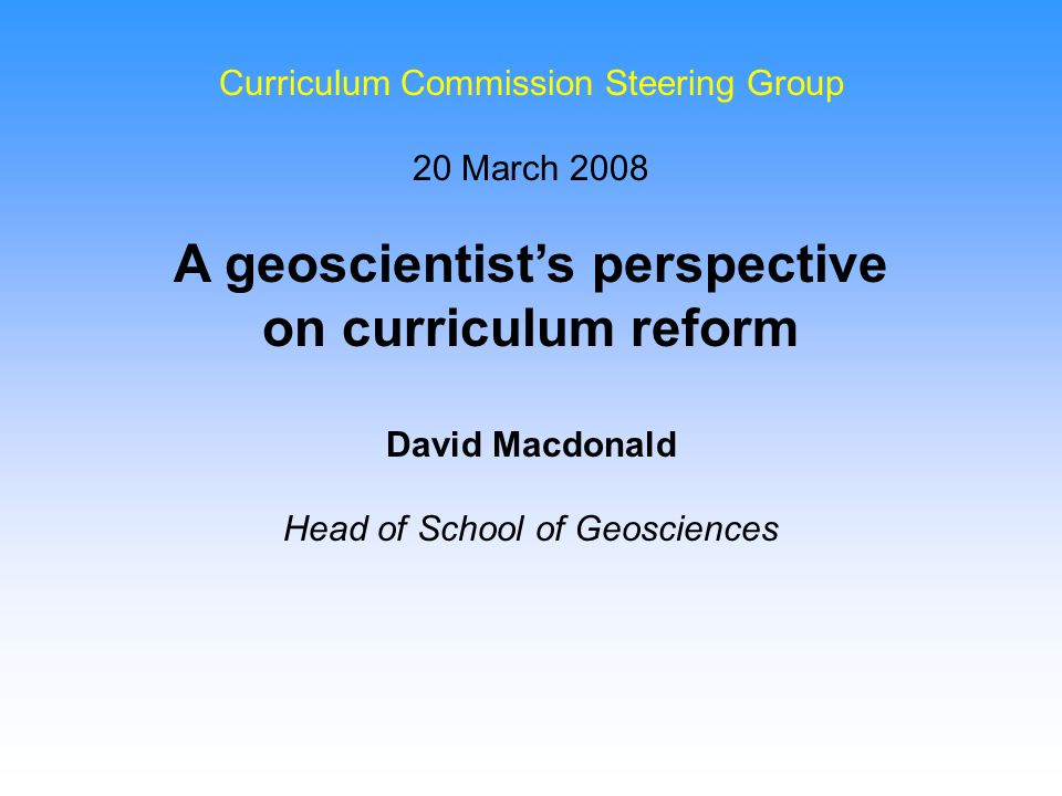 Curriculum Commission Steering Group 20 March 2008 A geoscientists perspective on curriculum reform David Macdonald Head of School of Geosciences