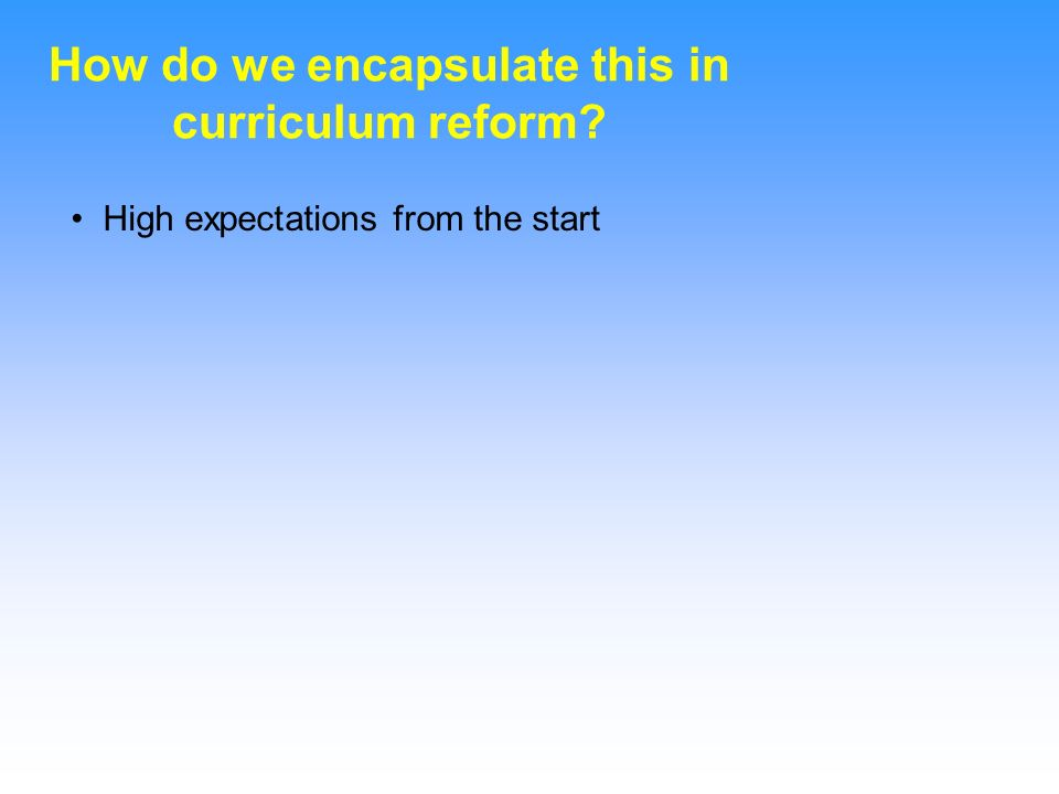 How do we encapsulate this in curriculum reform? High expectations from the start