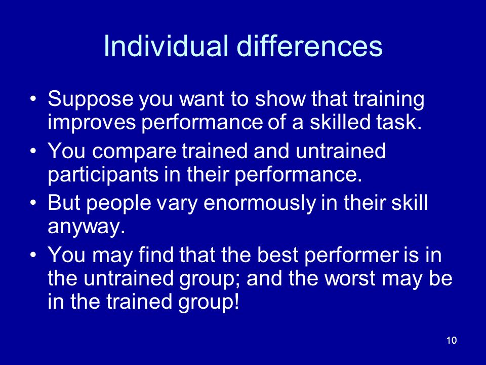 10 Individual differences Suppose you want to show that training improves performance of a skilled task. You compare trained and untrained participant