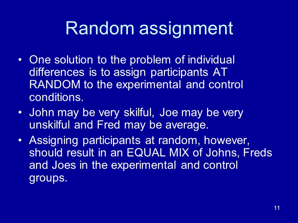 11 Random assignment One solution to the problem of individual differences is to assign participants AT RANDOM to the experimental and control conditi