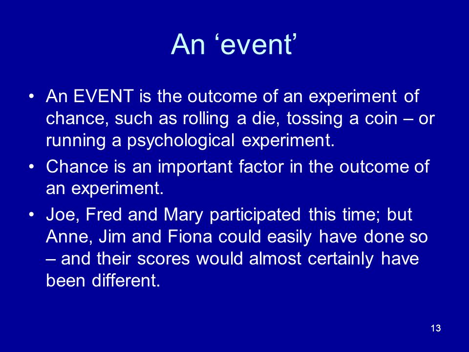 13 An event An EVENT is the outcome of an experiment of chance, such as rolling a die, tossing a coin – or running a psychological experiment. Chance