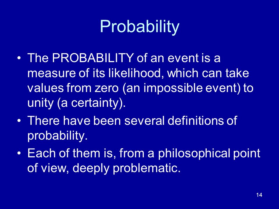 14 Probability The PROBABILITY of an event is a measure of its likelihood, which can take values from zero (an impossible event) to unity (a certainty