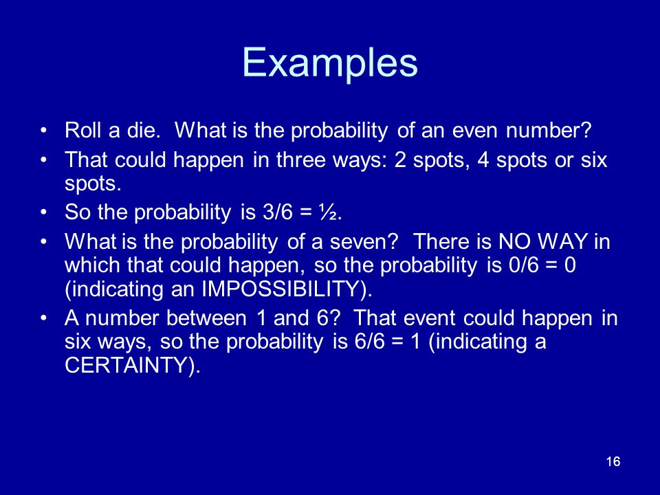 16 Examples Roll a die. What is the probability of an even number? That could happen in three ways: 2 spots, 4 spots or six spots. So the probability