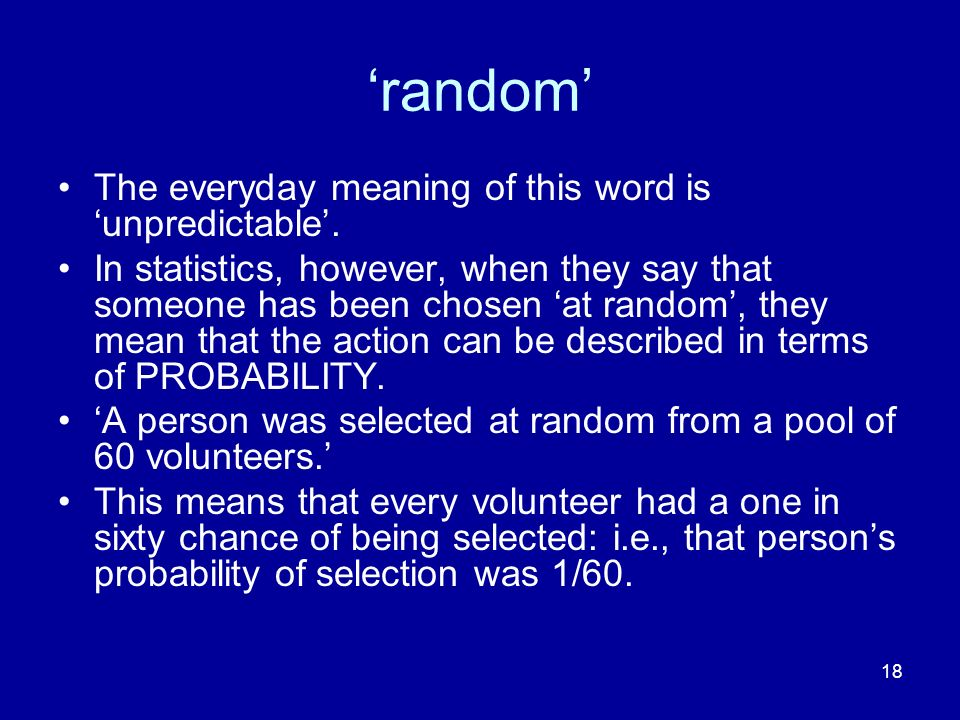 18 random The everyday meaning of this word is unpredictable. In statistics, however, when they say that someone has been chosen at random, they mean