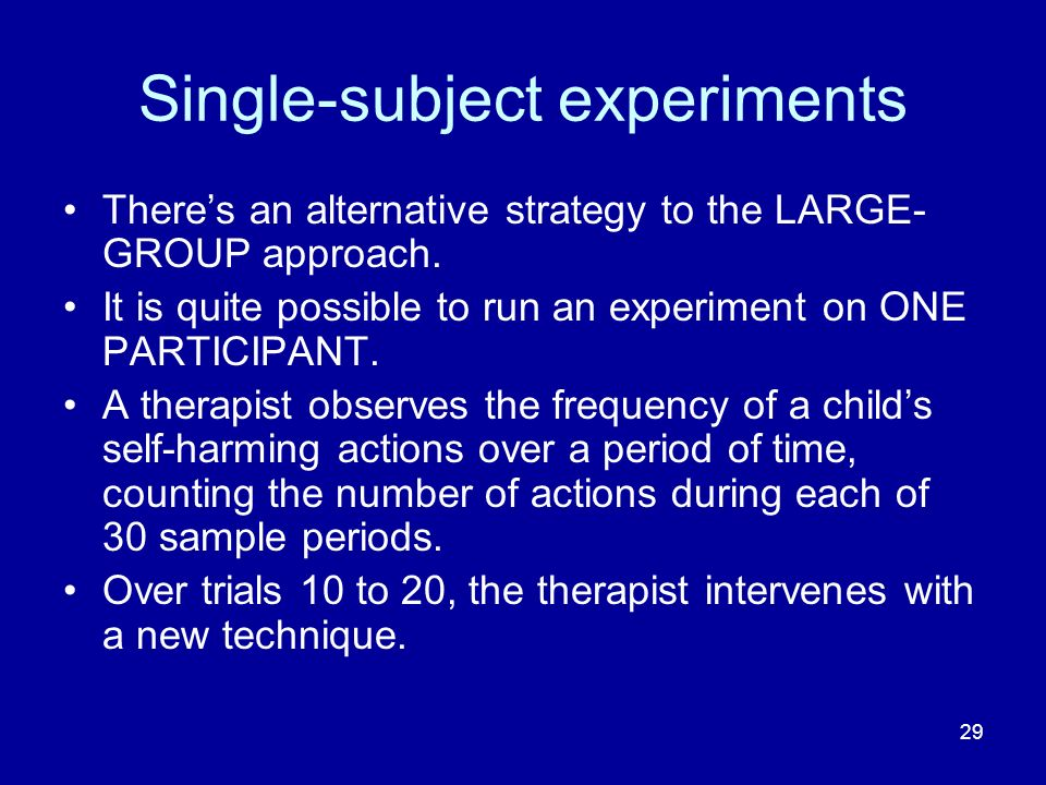 29 Single-subject experiments Theres an alternative strategy to the LARGE- GROUP approach. It is quite possible to run an experiment on ONE PARTICIPAN