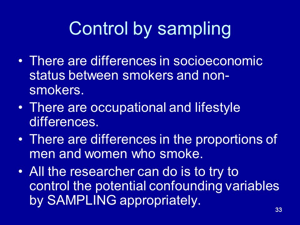 33 Control by sampling There are differences in socioeconomic status between smokers and non- smokers. There are occupational and lifestyle difference