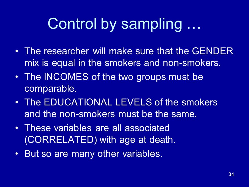 34 Control by sampling … The researcher will make sure that the GENDER mix is equal in the smokers and non-smokers. The INCOMES of the two groups must
