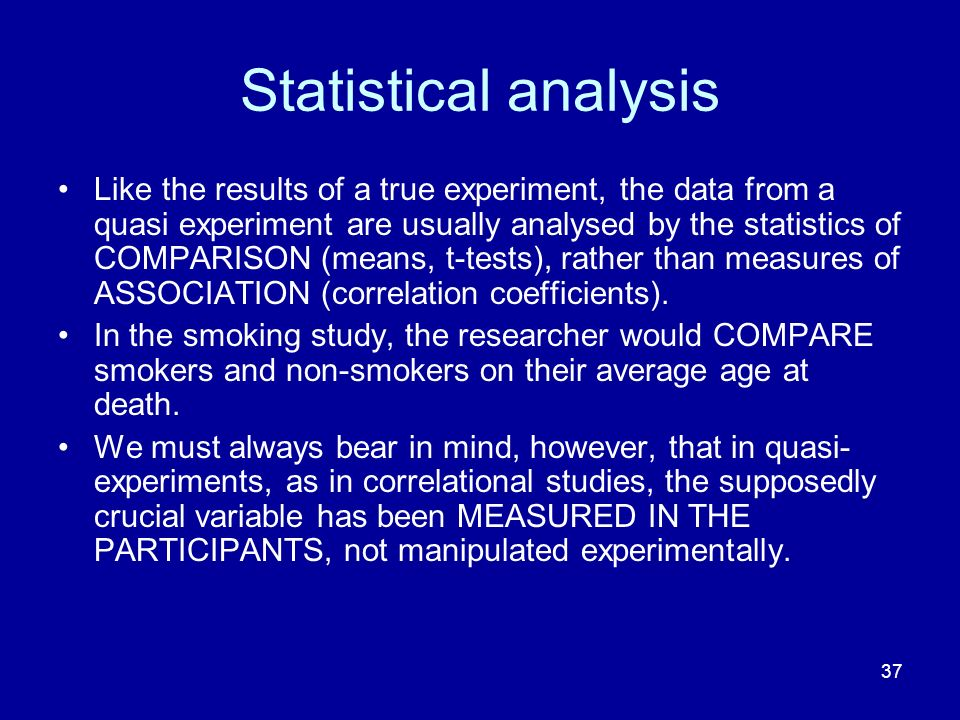 37 Statistical analysis Like the results of a true experiment, the data from a quasi experiment are usually analysed by the statistics of COMPARISON (