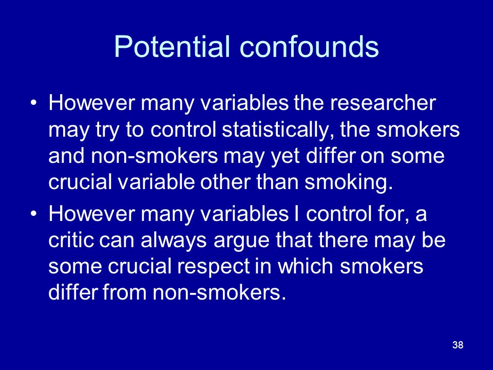 38 Potential confounds However many variables the researcher may try to control statistically, the smokers and non-smokers may yet differ on some cruc