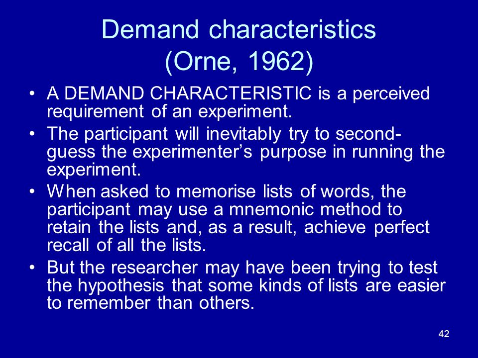 42 Demand characteristics (Orne, 1962) A DEMAND CHARACTERISTIC is a perceived requirement of an experiment. The participant will inevitably try to sec