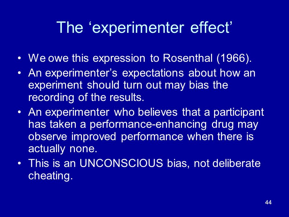 44 The experimenter effect We owe this expression to Rosenthal (1966). An experimenters expectations about how an experiment should turn out may bias