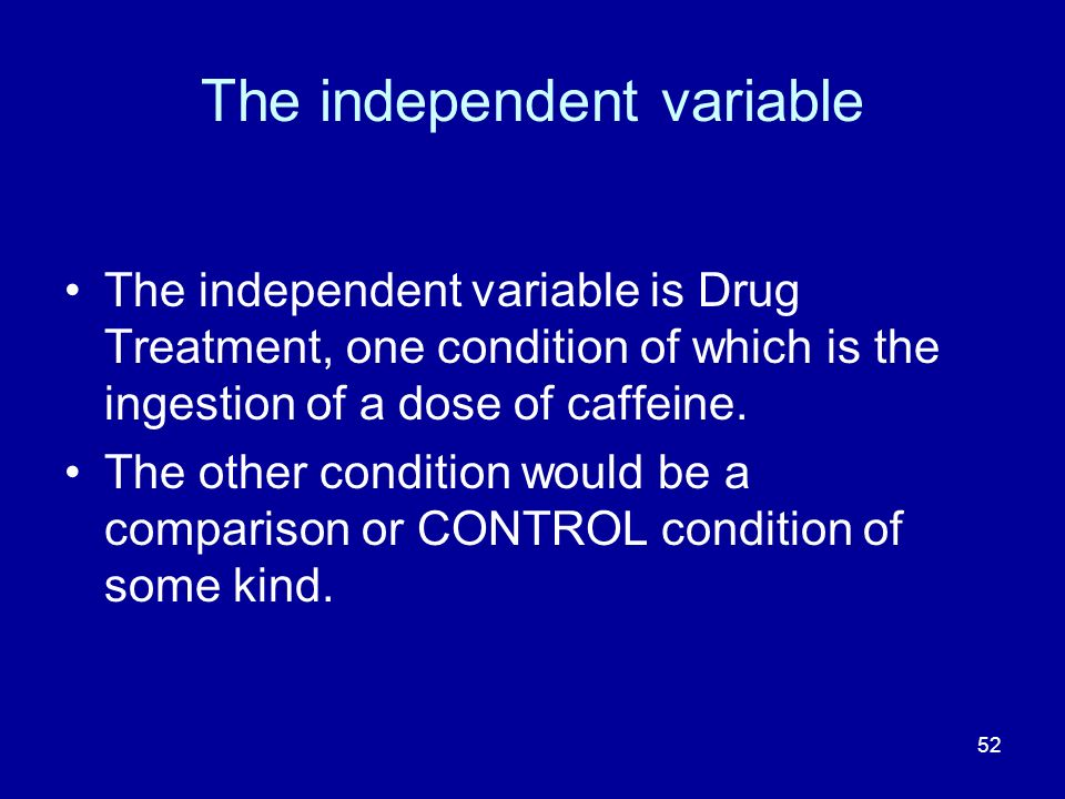52 The independent variable The independent variable is Drug Treatment, one condition of which is the ingestion of a dose of caffeine. The other condi