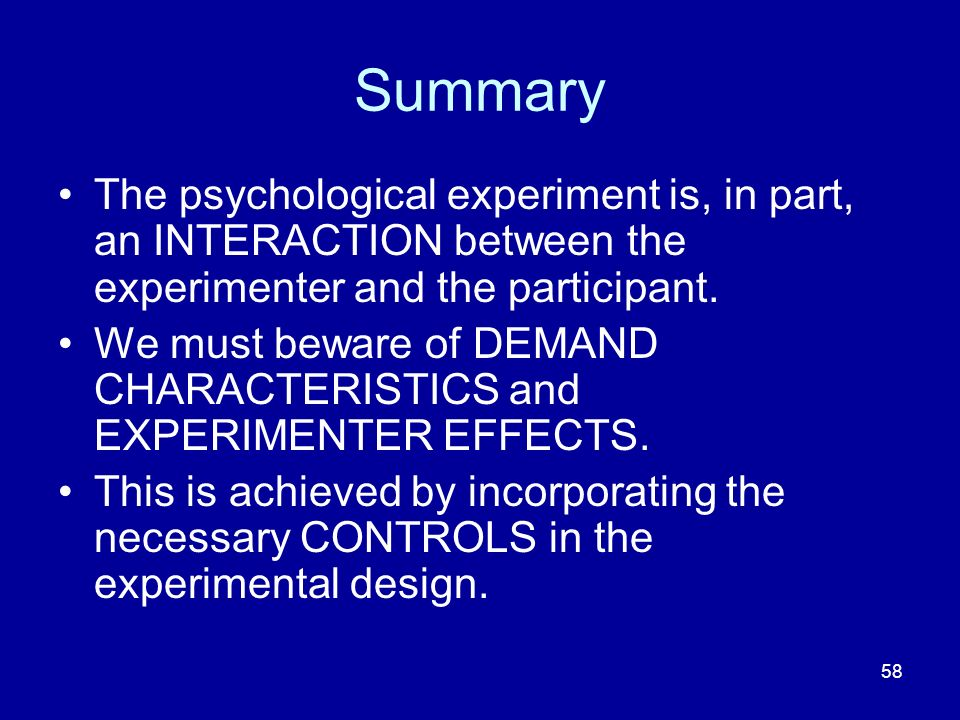 58 Summary The psychological experiment is, in part, an INTERACTION between the experimenter and the participant. We must beware of DEMAND CHARACTERIS