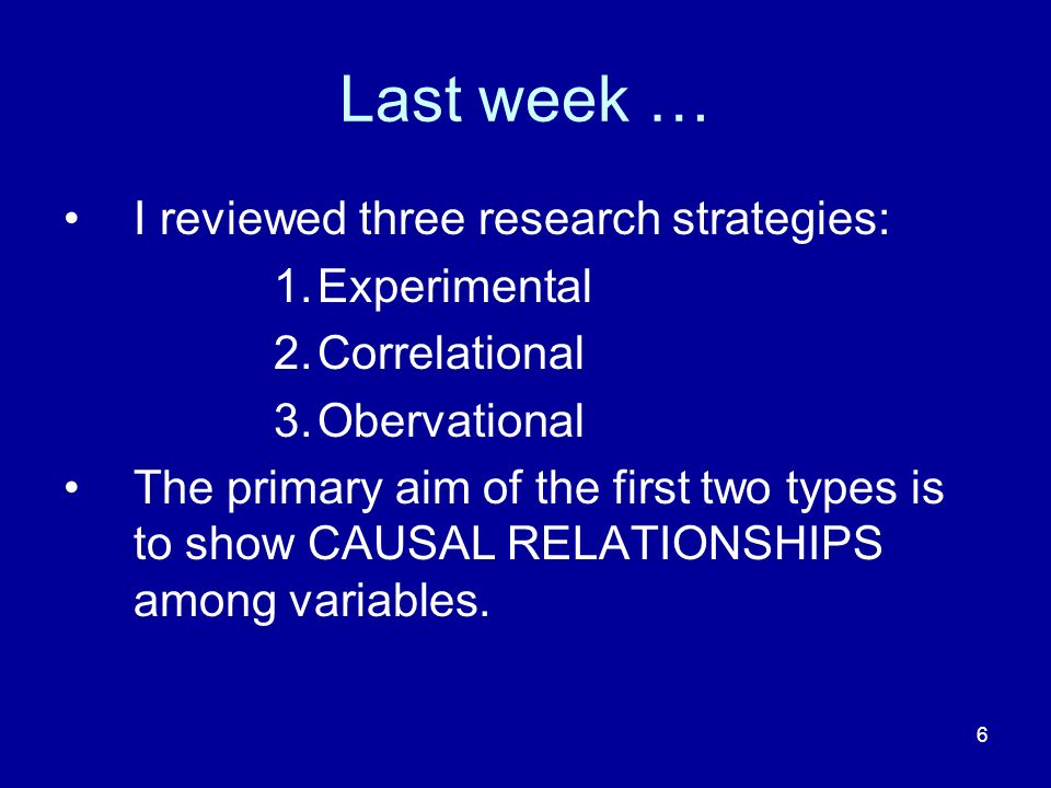 6 Last week … I reviewed three research strategies: 1.Experimental 2.Correlational 3.Obervational The primary aim of the first two types is to show CA