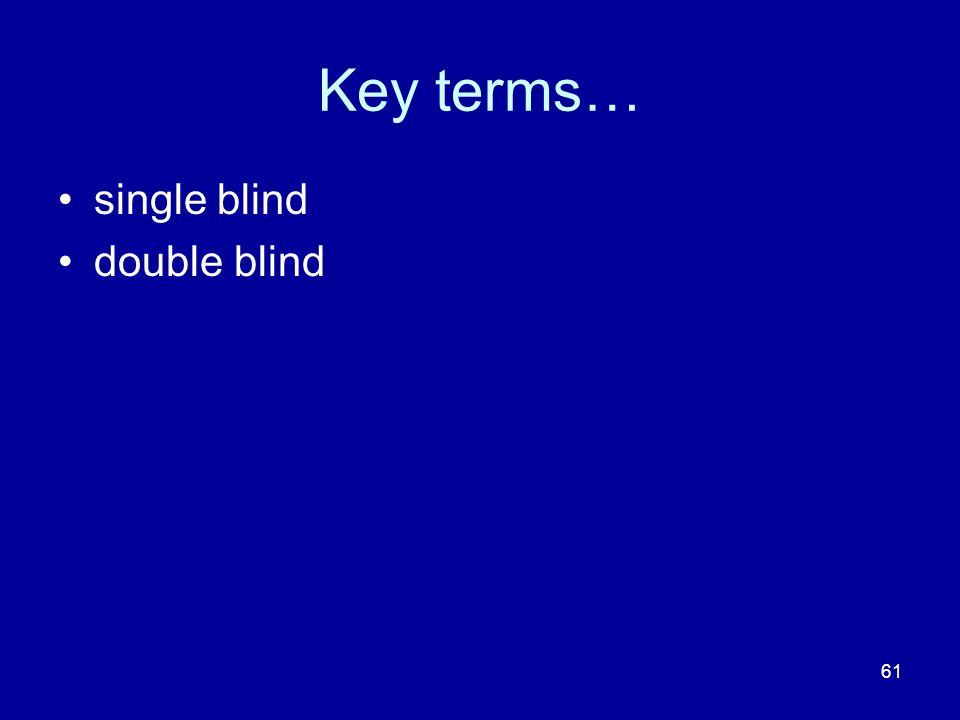 61 Key terms… single blind double blind