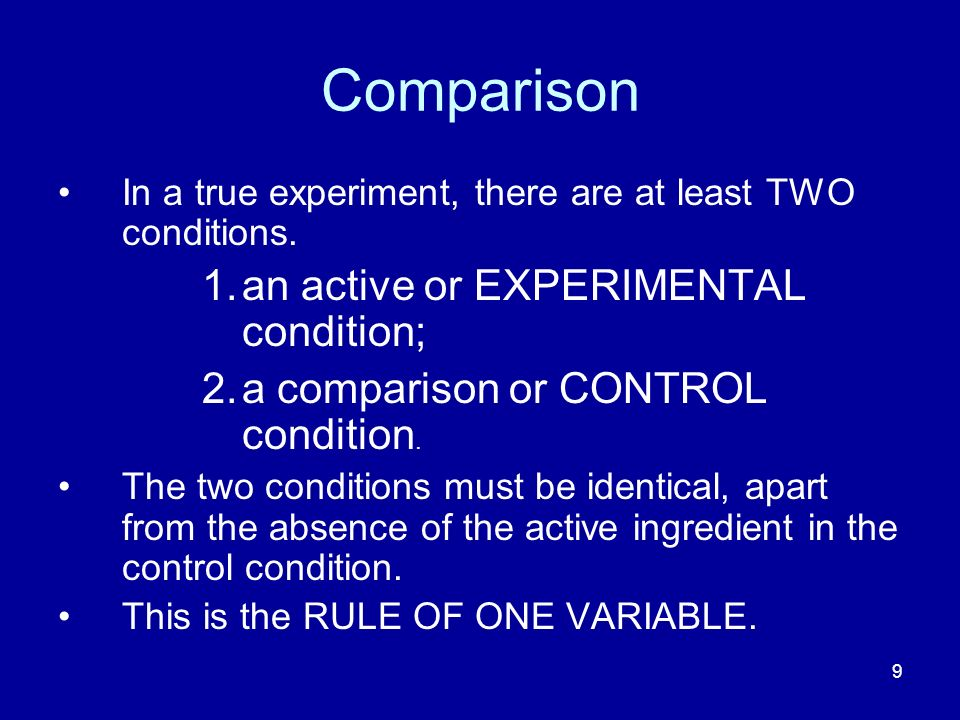 9 Comparison In a true experiment, there are at least TWO conditions. 1.an active or EXPERIMENTAL condition; 2.a comparison or CONTROL condition. The