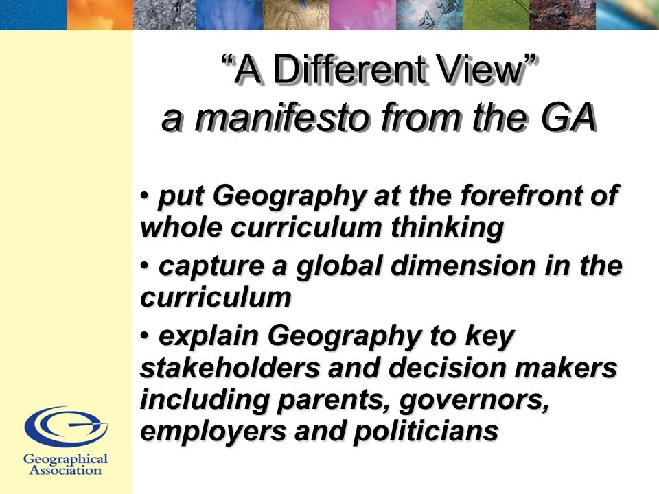 A Different View A Different View a manifesto from the GA put Geography at the forefront of whole curriculum thinking put Geography at the forefront of whole curriculum thinking capture a global dimension in the curriculum capture a global dimension in the curriculum explain Geography to key stakeholders and decision makers including parents, governors, employers and politicians explain Geography to key stakeholders and decision makers including parents, governors, employers and politicians