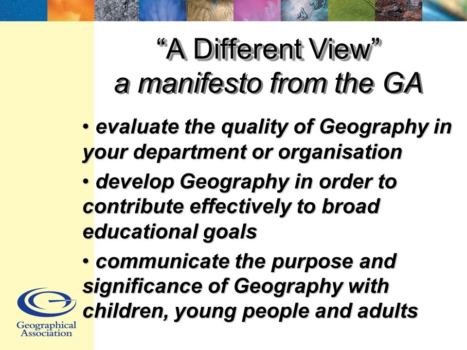 A Different View A Different View a manifesto from the GA evaluate the quality of Geography in your department or organisation evaluate the quality of Geography in your department or organisation develop Geography in order to contribute effectively to broad educational goals develop Geography in order to contribute effectively to broad educational goals communicate the purpose and significance of Geography with children, young people and adults communicate the purpose and significance of Geography with children, young people and adults