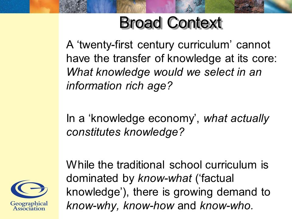 Broad Context A twenty-first century curriculum cannot have the transfer of knowledge at its core: What knowledge would we select in an information rich age.