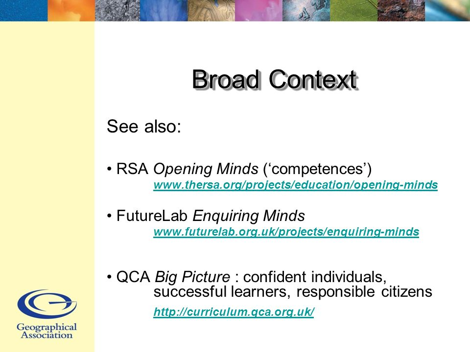 Broad Context See also: RSA Opening Minds (competences) www.thersa.org/projects/education/opening-minds FutureLab Enquiring Minds www.futurelab.org.uk/projects/enquiring-minds QCA Big Picture : confident individuals, successful learners, responsible citizens http://curriculum.qca.org.uk/