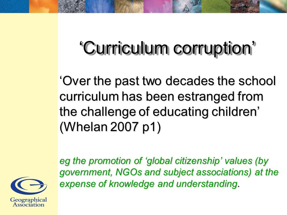 Curriculum corruption Over the past two decades the school curriculum has been estranged from the challenge of educating children (Whelan 2007 p1) eg the promotion of global citizenship values (by government, NGOs and subject associations) at the expense of knowledge and understanding.