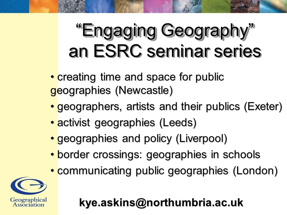 Engaging Geography Engaging Geography an ESRC seminar series creating time and space for public geographies (Newcastle) creating time and space for public geographies (Newcastle) geographers, artists and their publics (Exeter) geographers, artists and their publics (Exeter) activist geographies (Leeds) activist geographies (Leeds) geographies and policy (Liverpool) geographies and policy (Liverpool) border crossings: geographies in schools border crossings: geographies in schools communicating public geographies (London) communicating public geographies (London)kye.askins@northumbria.ac.uk