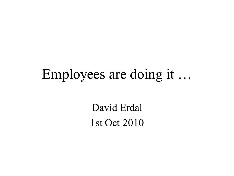 Employees are doing it … David Erdal 1st Oct 2010