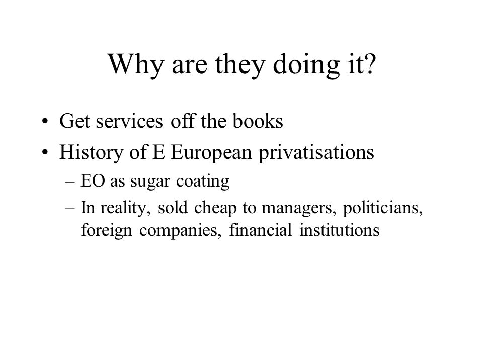 Why are they doing it? Get services off the books History of E European privatisations –EO as sugar coating –In reality, sold cheap to managers, polit