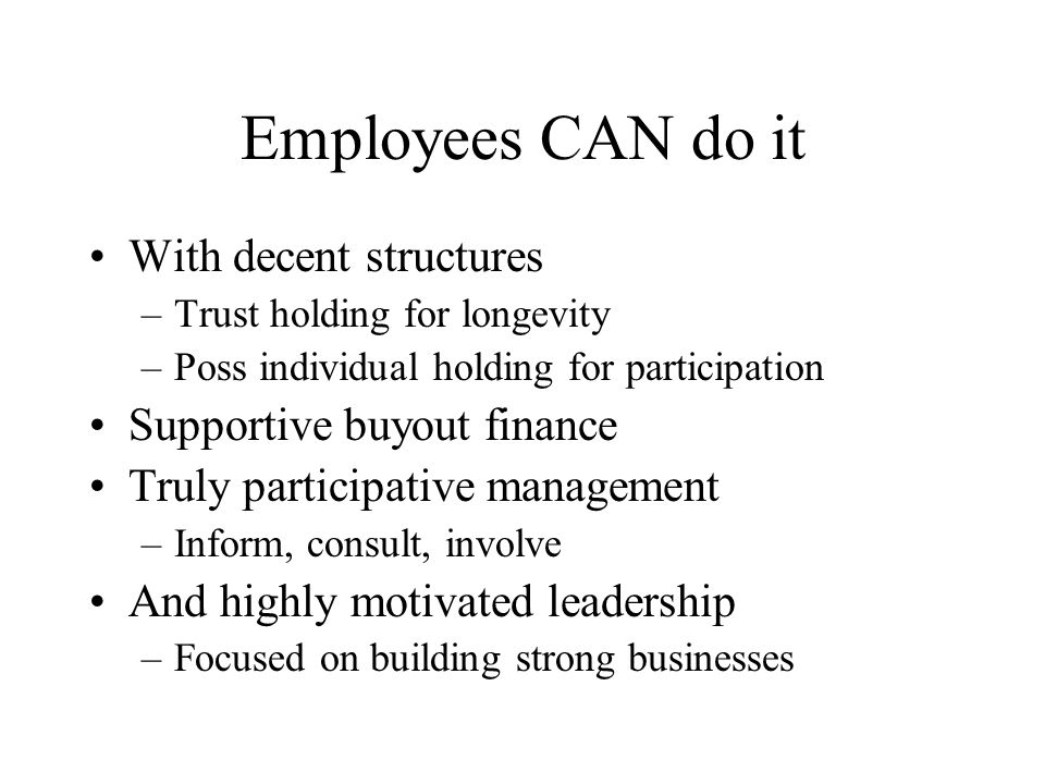 Employees CAN do it With decent structures –Trust holding for longevity –Poss individual holding for participation Supportive buyout finance Truly par