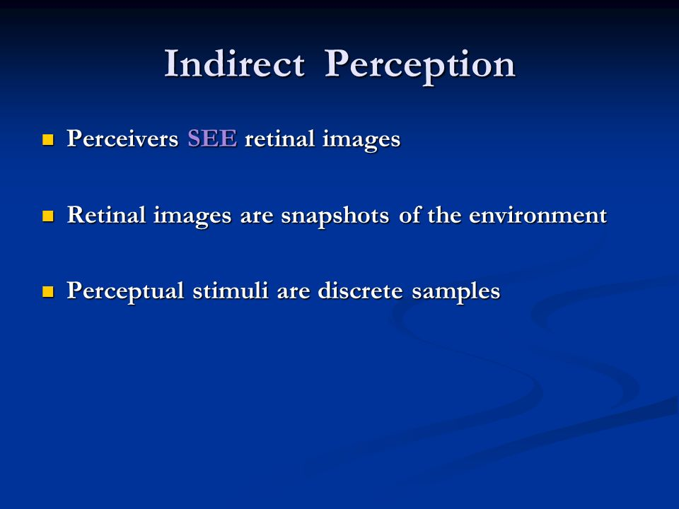 Indirect Perception Perceivers SEE retinal images Perceivers SEE retinal images Retinal images are snapshots of the environment Retinal images are snapshots of the environment Perceptual stimuli are discrete samples Perceptual stimuli are discrete samples