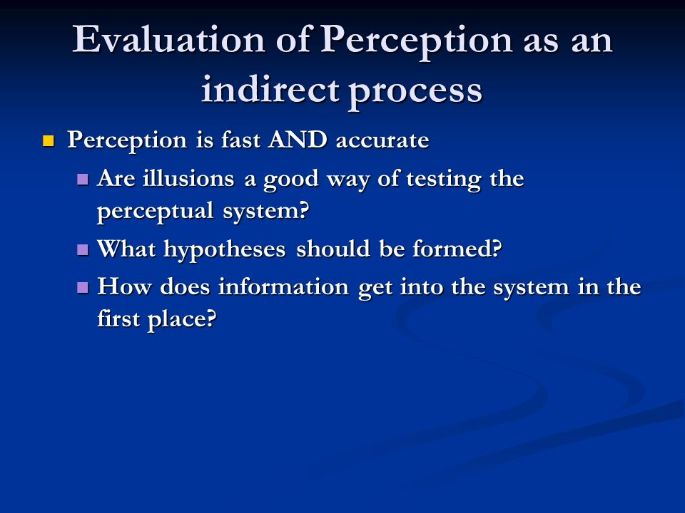 Evaluation of Perception as an indirect process Perception is fast AND accurate Perception is fast AND accurate Are illusions a good way of testing the perceptual system.