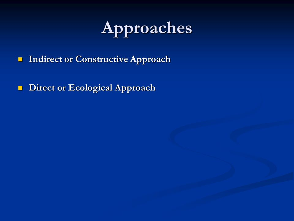 Approaches Indirect or Constructive Approach Indirect or Constructive Approach Direct or Ecological Approach Direct or Ecological Approach