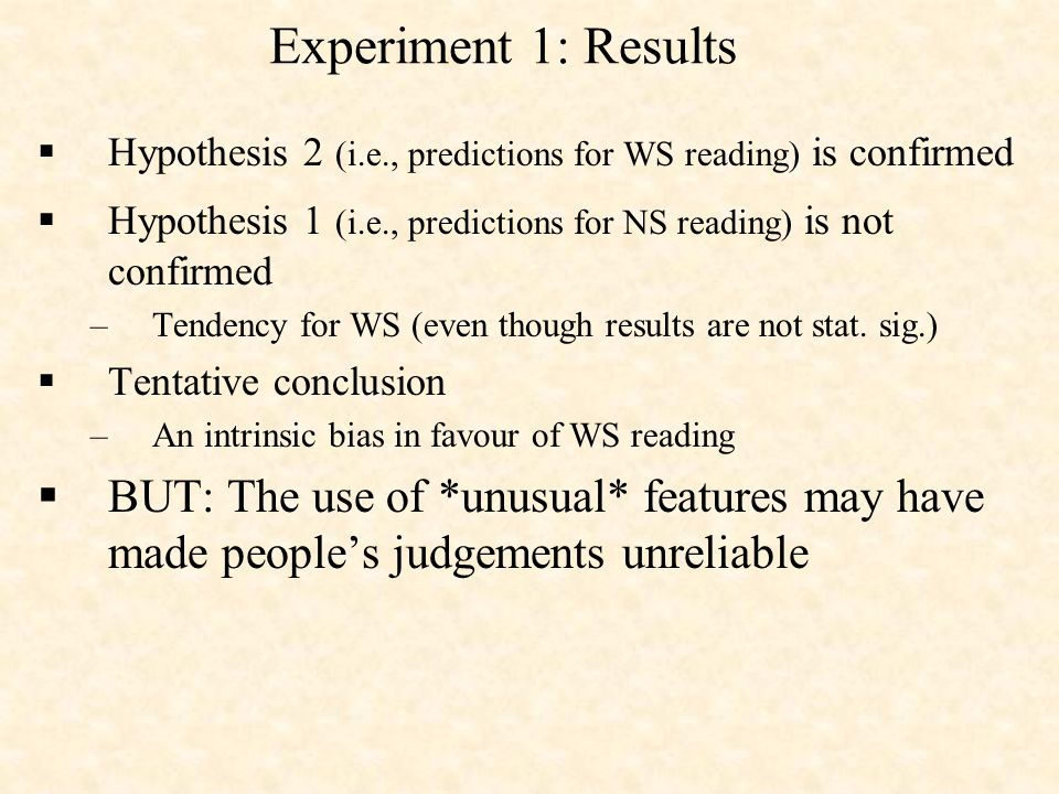 Experiment 1: Results Hypothesis 2 (i.e., predictions for WS reading) is confirmed Hypothesis 1 (i.e., predictions for NS reading) is not confirmed –Tendency for WS (even though results are not stat.