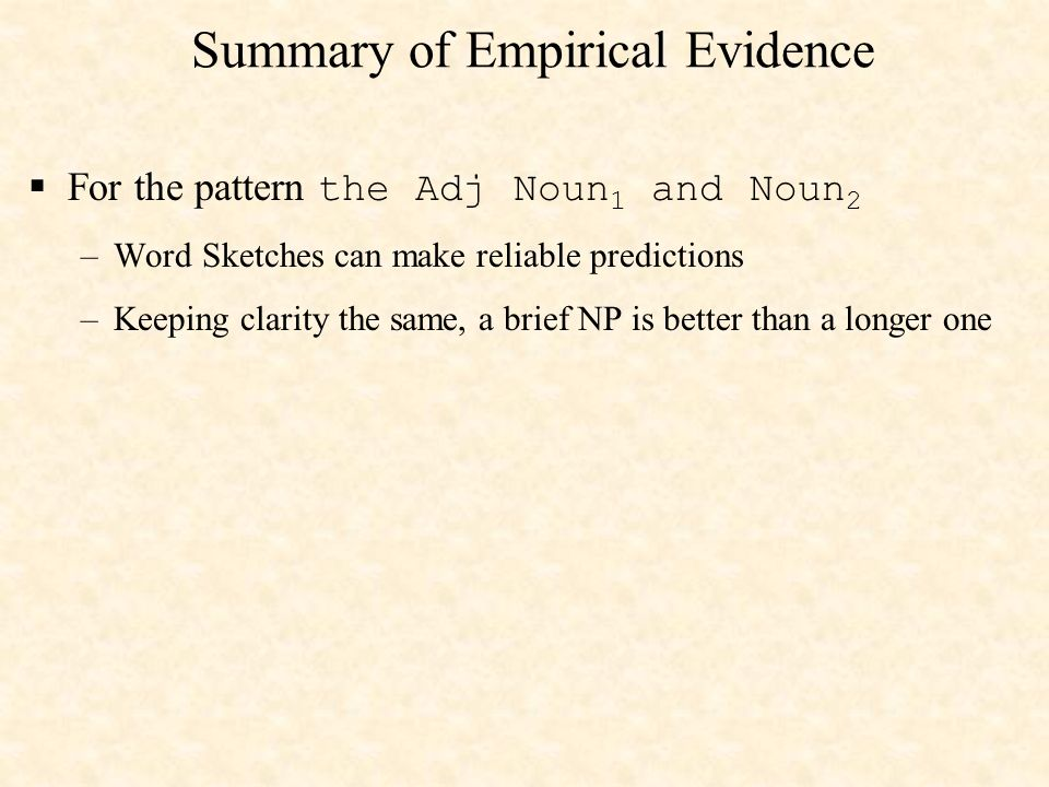 Summary of Empirical Evidence For the pattern the Adj Noun 1 and Noun 2 –Word Sketches can make reliable predictions –Keeping clarity the same, a brief NP is better than a longer one