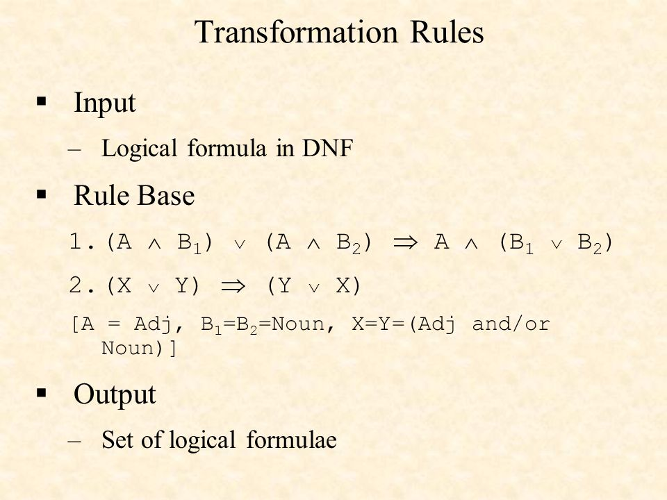 Transformation Rules Input –Logical formula in DNF Rule Base 1.(A B 1 ) (A B 2 ) A (B 1 B 2 ) 2.(X Y) (Y X) [A = Adj, B 1 =B 2 =Noun, X=Y=(Adj and/or Noun)] Output –Set of logical formulae