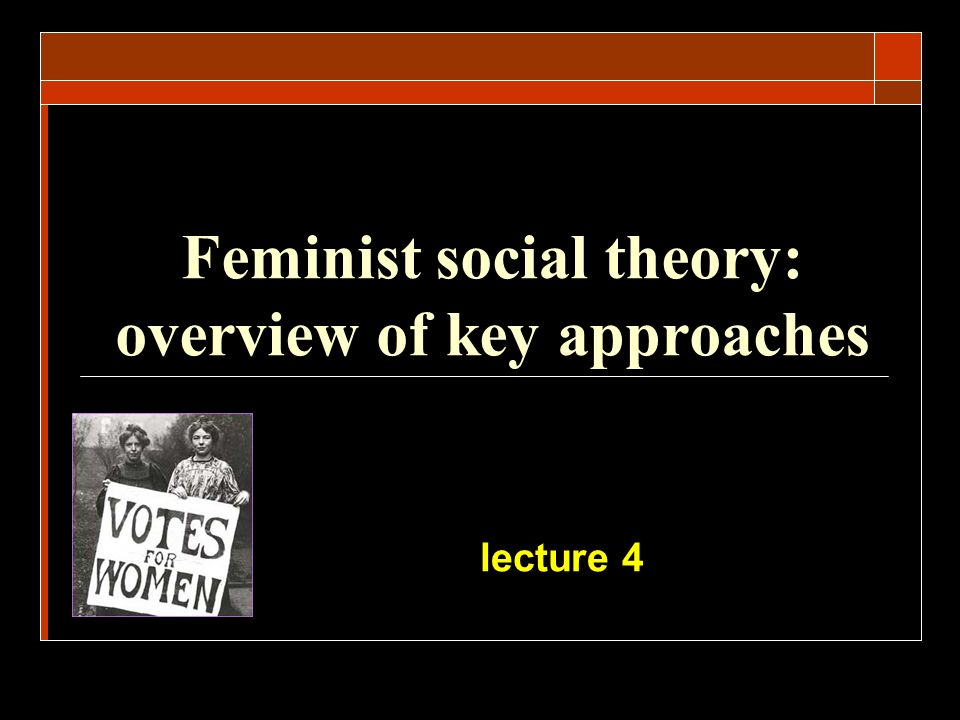 Feminist social theory: overview of key approaches lecture 4