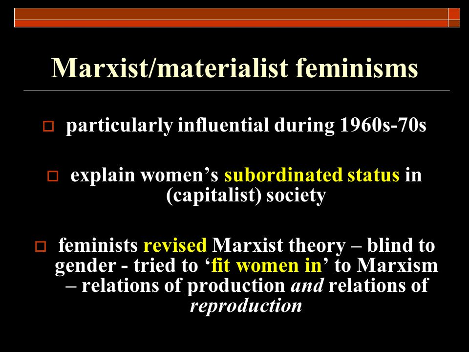 Marxist/materialist feminisms particularly influential during 1960s-70s explain womens subordinated status in (capitalist) society feminists revised M