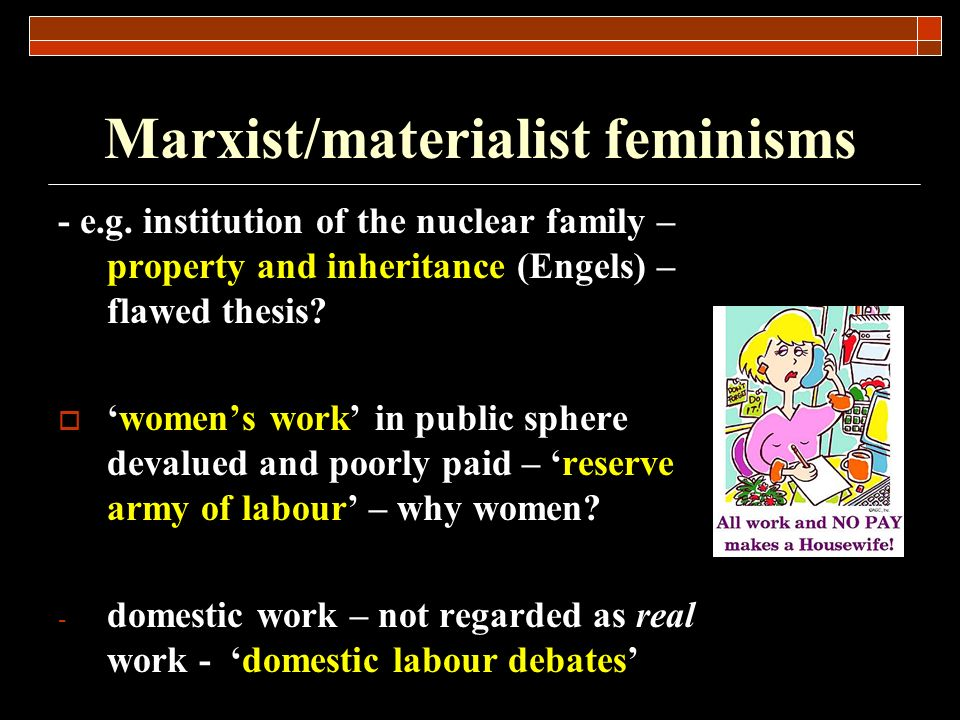 Marxist/materialist feminisms - e.g. institution of the nuclear family – property and inheritance (Engels) – flawed thesis? womens work in public sphe