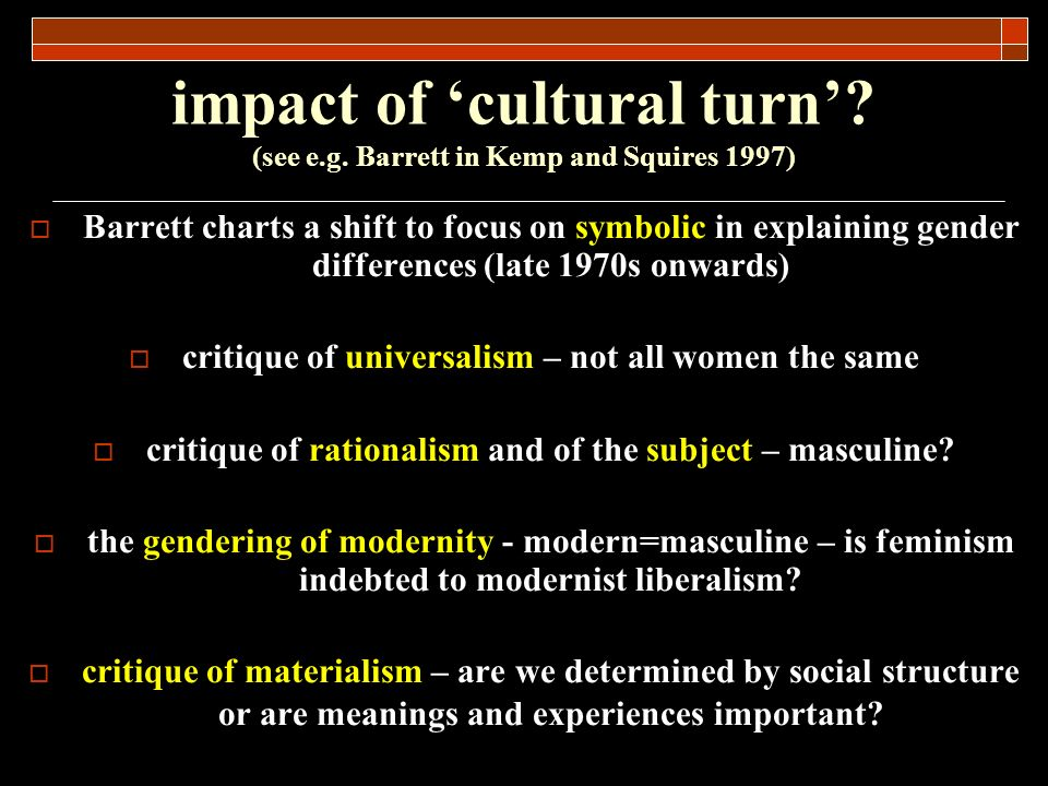 impact of cultural turn? (see e.g. Barrett in Kemp and Squires 1997) Barrett charts a shift to focus on symbolic in explaining gender differences (lat