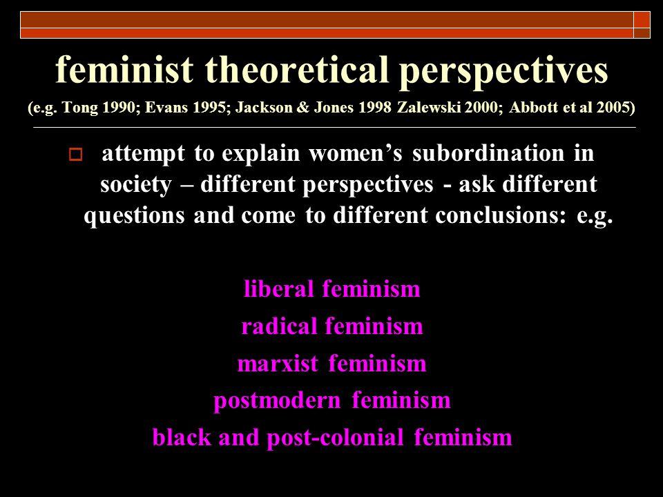 feminist theoretical perspectives (e.g. Tong 1990; Evans 1995; Jackson & Jones 1998 Zalewski 2000; Abbott et al 2005) attempt to explain womens subord