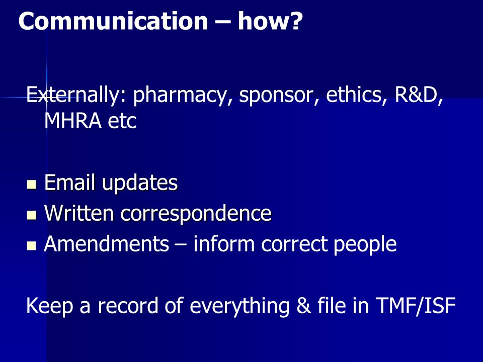 Externally: pharmacy, sponsor, ethics, R&D, MHRA etc Email updates Email updates Written correspondence Written correspondence Amendments – inform correct people Keep a record of everything & file in TMF/ISF Communication – how?