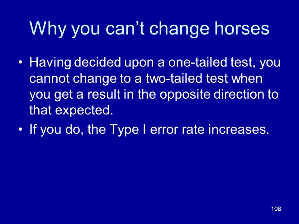 108 Why you cant change horses Having decided upon a one-tailed test, you cannot change to a two-tailed test when you get a result in the opposite dir